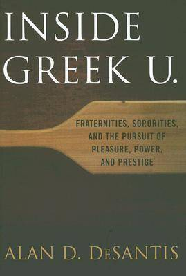 Inside Greek U.: Fraternities, Sororities, and the Pursuit of Pleasure, Power, and Prestige