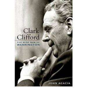 Clark Clifford: The Wise Man of Washington