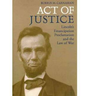 Act of Justice: Lincoln's Emancipation Proclamation and the Law of War