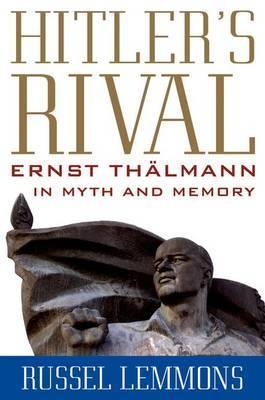 Hitler's Rival: Ernst Thalmann in Myth and Memory