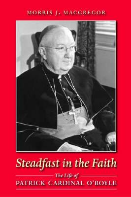 Steadfast in the Faith: The Life of Patrick Cardinal O'Boyle