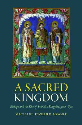 A Sacred Kingdom: Bishops and the Rise of Frankish Kingship, 300-850