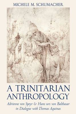 A Trinitarian Anthropology: Adrienne von Speyr and Hans Urs von Balthasar in Dialogue with Thomas Aquinas