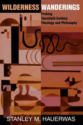 Wilderness Wanderings: Probing Twentieth-century Theology And Philosophy