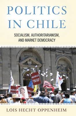 Politics in Chile: Socialism, Authoritarianism and Market Democracy