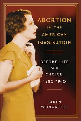 Abortion in the American Imagination: Before Life and Choice, 1880-1940