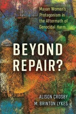 Beyond Repair?: Mayan Women's Protagonism in the Aftermath of Genocidal Harm