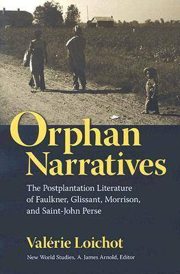 Orphan Narratives: The Postplantation Literature of Faulkner, Glissant, Morrison, and Saint-John Perse
