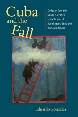 Cuba and the Fall: Christian Text and Queer Narrative in the Fiction of Josa(c) Lezama Lima and Reinaldo Arenas (New World Studies) (New World Studies (Hardcover))