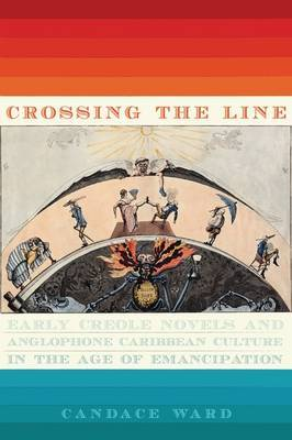 Crossing the Line: Early Creole Novels and Anglophone Caribbean Culture in the Age of Emancipation