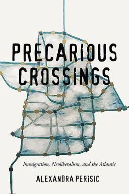 Precarious Crossings: Immigration, Neoliberalism, and the Atlantic