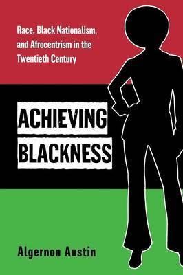 Achieving Blackness: Race, Black Nationalism, and Afrocentrism in the Twentieth Century