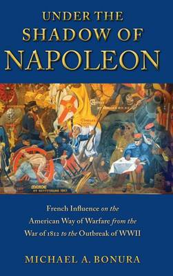 Under the Shadow of Napoleon: French Influence on the American Way of Warfare from Independence to the Eve of World War II