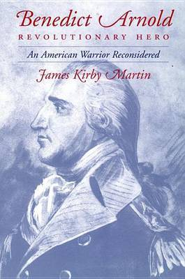 Benedict Arnold, Revolutionary Hero: An American Warrior Reconsidered