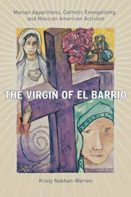 The Virgin of El Barrio: Marian Apparitions, Catholic Evangelizing, and Mexican American Activism
