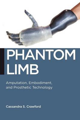 Phantom Limb: Amputation, Embodiment, and Prosthetic Technology
