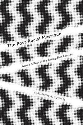 The Post-Racial Mystique: Media and Race in the Twenty-First Century