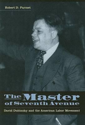 The Master of Seventh Avenue: David Dubinsky and the American Labor Movement