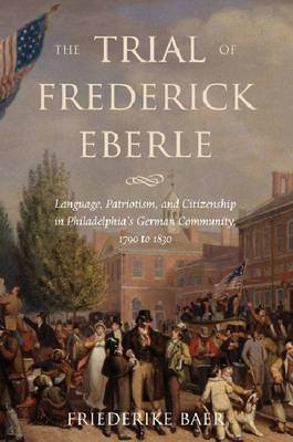Trial of Frederick Eberle: Language, Patriotism and Citizenship in Philadelphia's German Community, 1790 to 1830