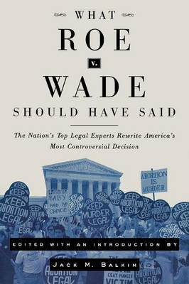 What Roe v. Wade Should Have Said: The Nation's Top Legal Experts Rewrite America's Most Controversial Decision