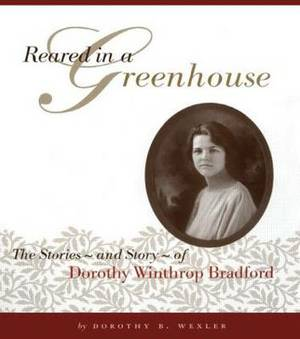 Reared in a Greenhouse: The Stories and Story of Dorothy Winthrop Bradford