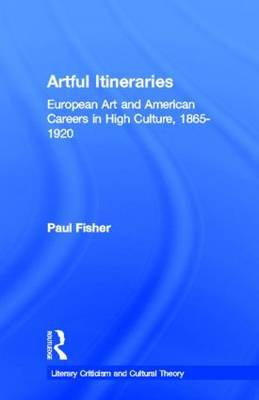 Artful Itineraries: European Art and American Careers in High Culture, 1865-1920