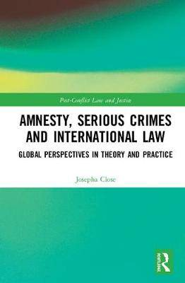 Amnesty, Serious Crimes and International Law: Global Perspectives in Theory and Practice
