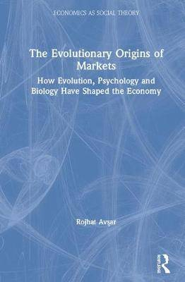 The Evolutionary Origins of Markets: How Evolution, Psychology and Biology Have Shaped the Economy