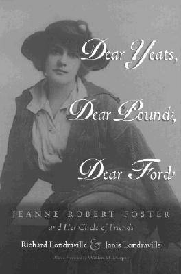 Dear Yeats, Dear Pound, Dear Ford: Jeanne Robert Foster and Her Circle of Friends