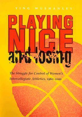 Playing Nice and Losing: The Struggle for Control of Women's Intercollegiate Athletics, 1960-2000