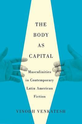 The Body as Capital: Masculinities in Contemporary Latin American Fiction