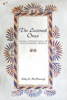 The Learned Ones: Nahua Intellectuals in Postconquest Mexico