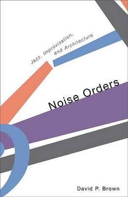 Noise Orders: Jazz, Improvisation, and Architecture