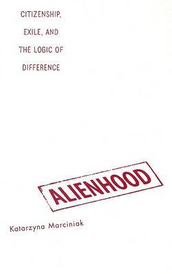 Alienhood: Citizenship, Exile and the Logic of Difference