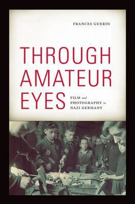 Through Amateur Eyes: Film and Photography in Nazi Germany