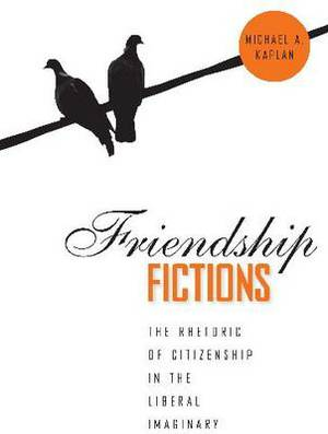 Friendship Fictions: The Rhetoric of Citizenship in the Liberal Imaginary