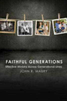 Faithful Generations Faithful Generations: Effective Ministry Across Generational Lines