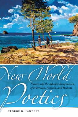 New World Poetics: Nature and the Adamic Imagination of Whitman, Neruda and Walcott