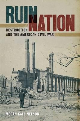 Ruin Nation: Destruction and the American Civil War