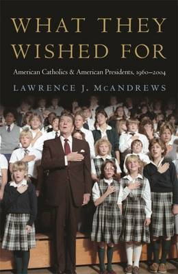 What They Wished for: American Catholics and American Presidents, 1960-2004