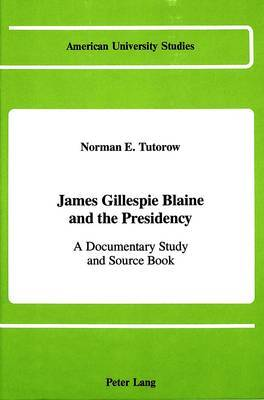 James Gillespie Blaine and the Presidency: A Documentary Study and Source Book