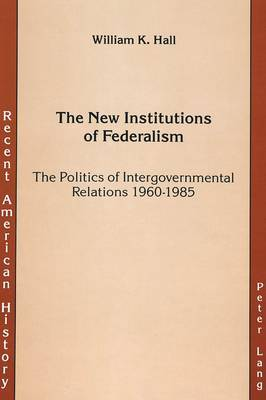 The New Institutions of Federalism: The Politics of Intergovernmental Relations 1960-1985