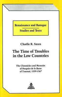 The Time of Troubles in the Low Countries: The Chronicles and Memoirs of Pasquier De Le Barre of Tournai, 1559-1567