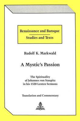 A Mystic's Passion: The Spirituality of Johannes Von Staupitz in His 1520 Lenten Sermons Translation and Commentary