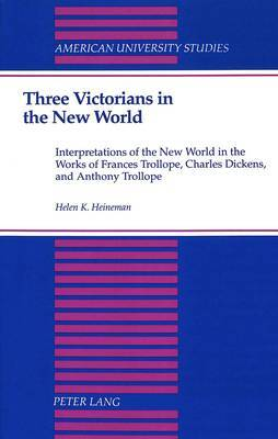 Three Victorians in the New World: Interpretations of the New World in the Works of Frances Trollope, Charles Dickens, and Anthony Trollope