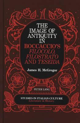 The Image of Antiquity in Boccaccio's Filocolo, Filostrato, and Teseida