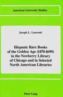 Hispanic Rare Books of the Golden Age (1470-1699): In the Newberry Library of Chicago and in Selected North American Libraries