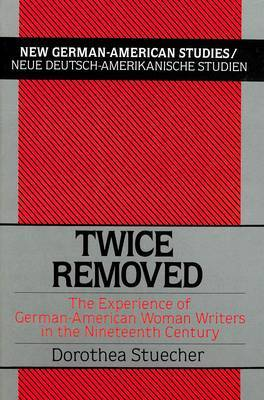 Twice Removed: The Experience of German-American Women Writers in the 19th Century