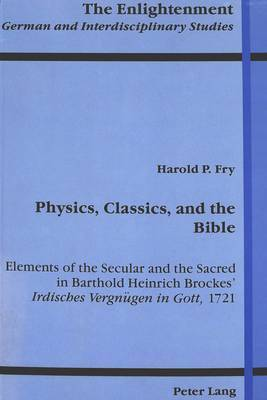 Physics, Classics, and the Bible: Elements of the Secular and the Sacred in Barthold Heinrich Brockes' Irdisches Vergneugen in Gott, 1721