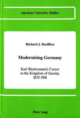 Modernizing Germany: Karl Biedermann's Career in the Kingdom of Saxony, 1835-1901